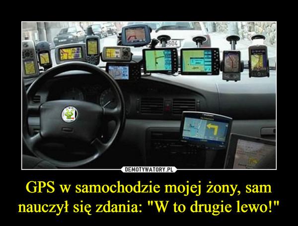 """GPS w samochodzie mojej żony, sam nauczył się zdania: """"W to drugie lewo!"""" –"""