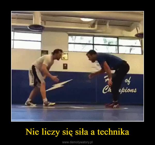Nie liczy się siła a technika –