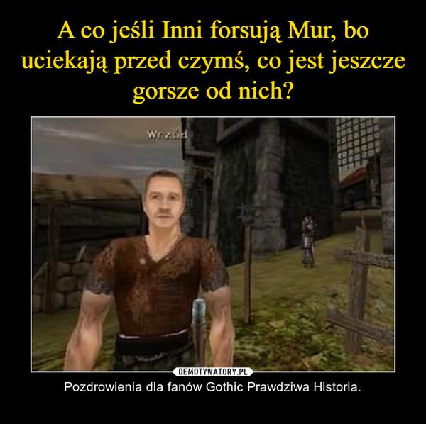 – Pozdrowienia dla fanów Gothic Prawdziwa Historia.