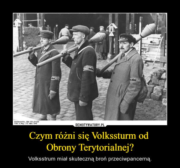 Czym różni się Volkssturm od Obrony Terytorialnej? – Volksstrum miał skuteczną broń przeciwpancerną.