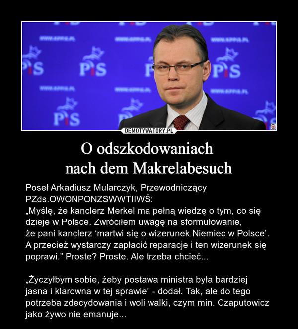 """O odszkodowaniach nach dem Makrelabesuch – Poseł Arkadiusz Mularczyk, Przewodniczący PZds.OWONPONZSWWTIIWŚ:""""Myślę, że kanclerz Merkel ma pełną wiedzę o tym, co się dzieje w Polsce. Zwróciłem uwagę na sformułowanie, że pani kanclerz 'martwi się o wizerunek Niemiec w Polsce'. A przecież wystarczy zapłacić reparacje i ten wizerunek się poprawi."""" Proste? Proste. Ale trzeba chcieć...""""Życzyłbym sobie, żeby postawa ministra była bardziej jasna i klarowna w tej sprawie"""" - dodał. Tak, ale do tego potrzeba zdecydowania i woli walki, czym min. Czaputowicz jako żywo nie emanuje..."""