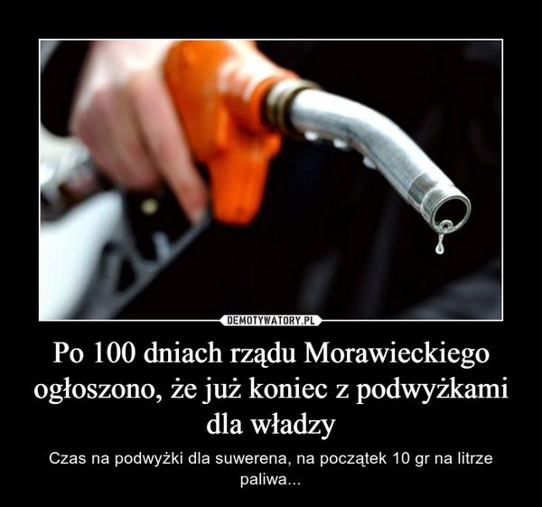 Po 100 dniach rządu Morawieckiego ogłoszono, że już koniec z podwyżkami dla władzy – Czas na podwyżki dla suwerena, na początek 10 gr na litrze paliwa...