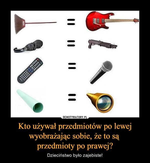 Kto używał przedmiotów po lewej wyobrażając sobie, że to są przedmioty po prawej? – Dzieciństwo było zajebiste!