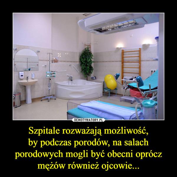 Szpitale rozważają możliwość,by podczas porodów, na salach porodowych mogli być obecni oprócz mężów również ojcowie... –