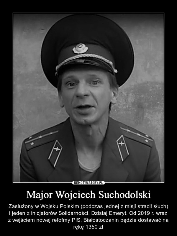 Major Wojciech Suchodolski – Zasłużony w Wojsku Polskim (podczas jednej z misji stracił słuch) i jeden z inicjatorów Solidarności. Dzisiaj Emeryt. Od 2019 r. wraz z wejściem nowej refofmy PIS, Białostoczanin będzie dostawać na rękę 1350 zł