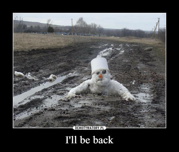I'll be back –