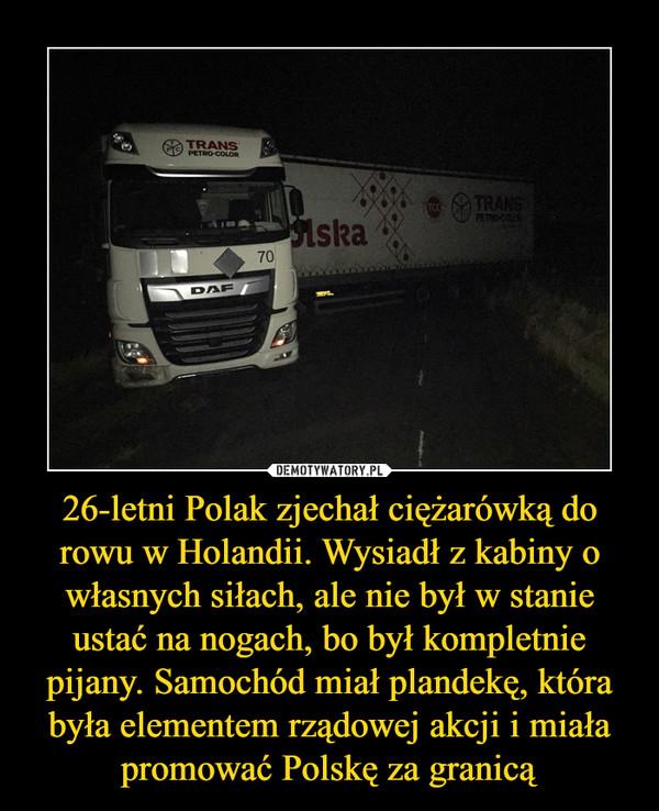 26-letni Polak zjechał ciężarówką do rowu w Holandii. Wysiadł z kabiny o własnych siłach, ale nie był w stanie ustać na nogach, bo był kompletnie pijany. Samochód miał plandekę, która była elementem rządowej akcji i miała promować Polskę za granicą –