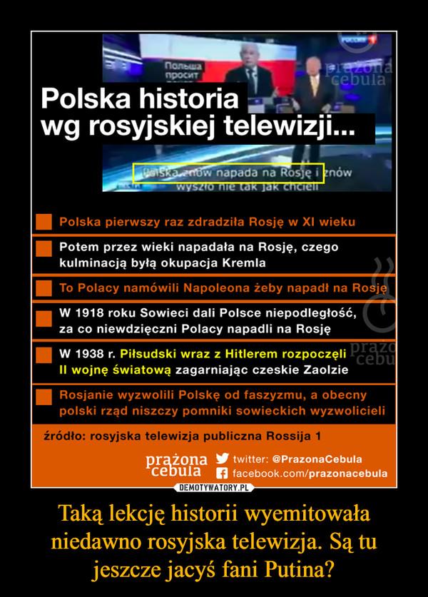 Taką lekcję historii wyemitowała niedawno rosyjska telewizja. Są tu jeszcze jacyś fani Putina? –  Polska historia wg rosyjskiej telewizji... Polska pierwszy raz zdradziła Rosję w Xl wieku ■ Potem przez wieki napadała na Rosję, czego kulminacją byłą okupacja Kremla ■ W 1918 roku Sowieci dali Polsce niepodległość, za co niewdzięczni Polacy napadli na Rosję ■ W 1938 r. Piłsudski wraz z Hitlerem rozpoczęli II wojnę światową zagarniając czeskie Zaolzie ■ Rosjanie wyzwolili Polskę od faszyzmu, a obecny polski rząd niszczy pomniki sowieckich wyzwolicieli źródło: rosyjska telewizja publiczna Rossija 1