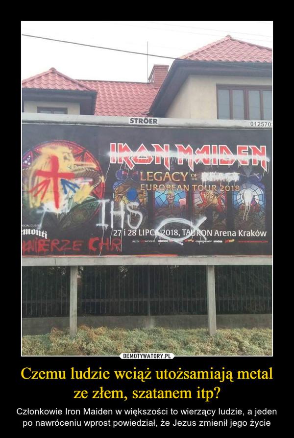 Czemu ludzie wciąż utożsamiają metal ze złem, szatanem itp? – Członkowie Iron Maiden w większości to wierzący ludzie, a jeden po nawróceniu wprost powiedział, że Jezus zmienił jego życie
