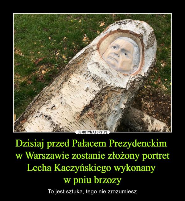 Dzisiaj przed Pałacem Prezydenckim w Warszawie zostanie złożony portret Lecha Kaczyńskiego wykonany w pniu brzozy – To jest sztuka, tego nie zrozumiesz