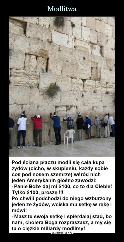–  Pod ścianą płaczu modli się cała kupazydow (cicho, w sKupieniu, Kazdy sobiecos pod nosem szemrze) wśród nichjeden Amerykanin głośno zawodzi:Panie Boże daj mi $100, co to dla Ciebie!Tylko $100, proszę !!!Po chwili podchodzi do niego wzburzonyjeden ze żydów, wciska mu setkę w rękę imówi:Masz tu swoja setkę i spierdalaj stąd, bonam, cholera Boga rozpraszasz, a my siętu o ciężkie miliardy modlimy!