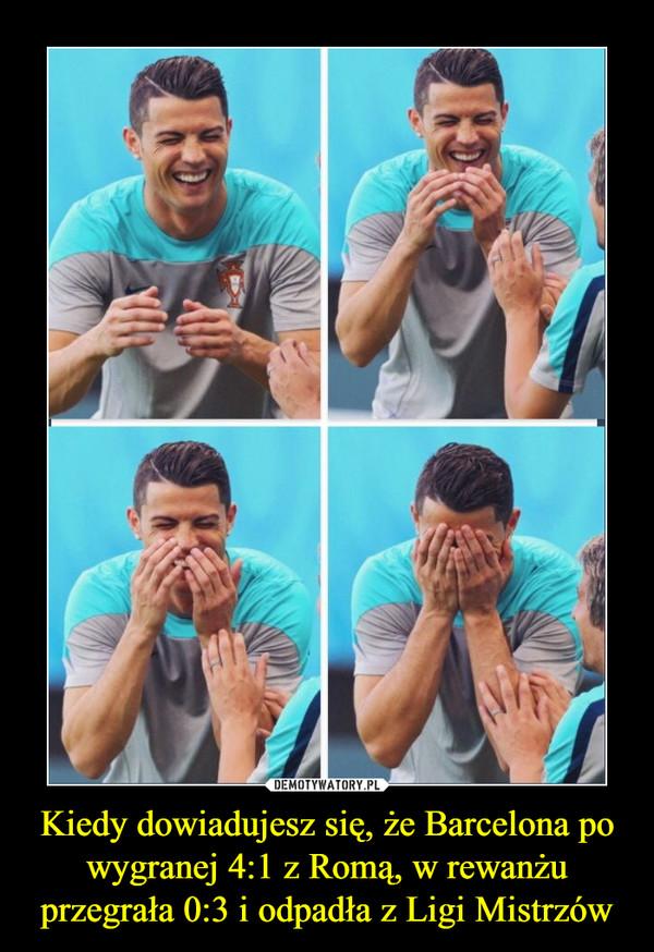 Kiedy dowiadujesz się, że Barcelona po wygranej 4:1 z Romą, w rewanżu przegrała 0:3 i odpadła z Ligi Mistrzów –