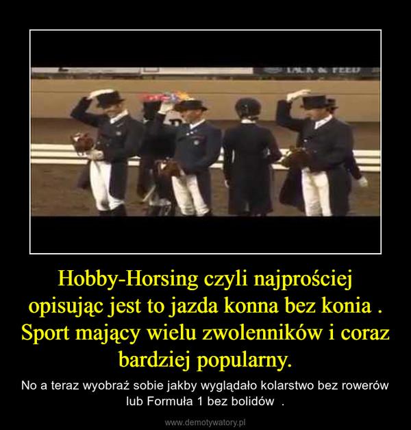 Hobby-Horsing czyli najprościej opisując jest to jazda konna bez konia . Sport mający wielu zwolenników i coraz bardziej popularny. – No a teraz wyobraź sobie jakby wyglądało kolarstwo bez rowerów lub Formuła 1 bez bolidów  .