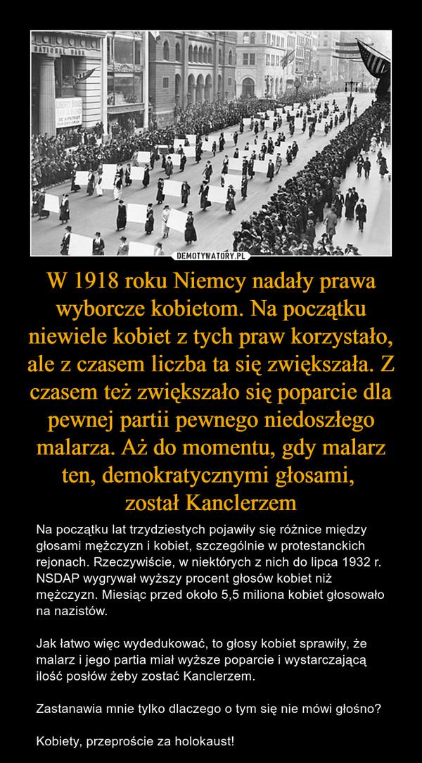W 1918 roku Niemcy nadały prawa wyborcze kobietom. Na początku niewiele kobiet z tych praw korzystało, ale z czasem liczba ta się zwiększała. Z czasem też zwiększało się poparcie dla pewnej partii pewnego niedoszłego malarza. Aż do momentu, gdy malarz ten, demokratycznymi głosami, został Kanclerzem – Na początku lat trzydziestych pojawiły się różnice między głosami mężczyzn i kobiet, szczególnie w protestanckich rejonach. Rzeczywiście, w niektórych z nich do lipca 1932 r. NSDAP wygrywał wyższy procent głosów kobiet niż mężczyzn. Miesiąc przed około 5,5 miliona kobiet głosowało na nazistów.Jak łatwo więc wydedukować, to głosy kobiet sprawiły, że malarz i jego partia miał wyższe poparcie i wystarczającą ilość posłów żeby zostać Kanclerzem.Zastanawia mnie tylko dlaczego o tym się nie mówi głośno?Kobiety, przeproście za holokaust!