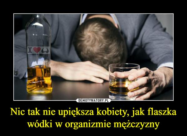 Nic tak nie upiększa kobiety, jak flaszka wódki w organizmie mężczyzny –