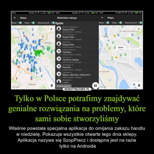 Tylko w Polsce potrafimy znajdywać genialne rozwiązania na problemy, które sami sobie stworzyliśmy – Właśnie powstała specjalna aplikacja do omijania zakazu handlu w niedzielę. Pokazuje wszystkie otwarte tego dnia sklepy. Aplikacja nazywa się SzopPrecz i dostępna jest na razie tylko na Androida