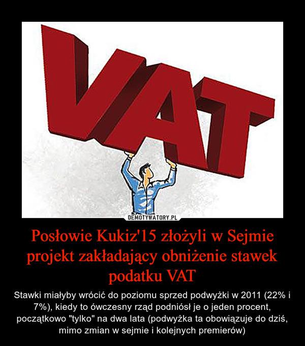 """Posłowie Kukiz'15 złożyli w Sejmie projekt zakładający obniżenie stawek podatku VAT – Stawki miałyby wrócić do poziomu sprzed podwyżki w 2011 (22% i 7%), kiedy to ówczesny rząd podniósł je o jeden procent, początkowo """"tylko"""" na dwa lata (podwyżka ta obowiązuje do dziś, mimo zmian w sejmie i kolejnych premierów)"""