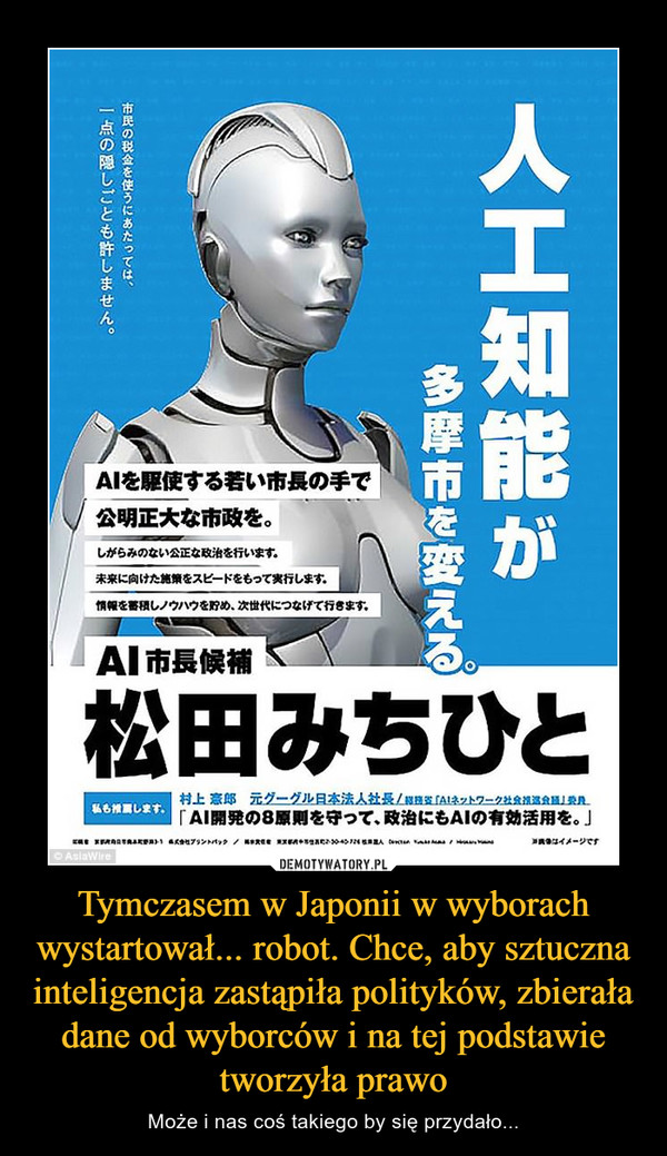 Tymczasem w Japonii w wyborach wystartował... robot. Chce, aby sztuczna inteligencja zastąpiła polityków, zbierała dane od wyborców i na tej podstawie tworzyła prawo – Może i nas coś takiego by się przydało...