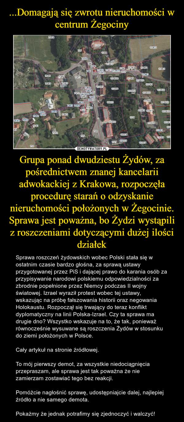 Grupa ponad dwudziestu Żydów, za pośrednictwem znanej kancelarii adwokackiej z Krakowa, rozpoczęła procedurę starań o odzyskanie nieruchomości położonych w Żegocinie. Sprawa jest poważna, bo Żydzi wystąpili z roszczeniami dotyczącymi dużej ilości działek – Sprawa roszczeń żydowskich wobec Polski stała się w ostatnim czasie bardzo głośna, za sprawą ustawy przygotowanej przez PiS i dającej prawo do karania osób za przypisywanie narodowi polskiemu odpowiedzialności za zbrodnie popełnione przez Niemcy podczas II wojny światowej. Izrael wyraził protest wobec tej ustawy, wskazując na próbę fałszowania historii oraz negowania Holokaustu. Rozpoczął się trwający do teraz konflikt dyplomatyczny na linii Polska-Izrael. Czy ta sprawa ma drugie dno? Wszystko wskazuje na to, że tak, ponieważ równocześnie wysuwane są roszczenia Żydów w stosunku do ziemi położonych w Polsce.Cały artykuł na stronie źródłowej.To mój pierwszy demot, za wszystkie niedociągnięcia przepraszam, ale sprawa jest tak poważna że nie zamierzam zostawiać tego bez reakcji.Pomóżcie nagłośnić sprawę, udostępniajcie dalej, najlepiej źródło a nie samego demota.Pokażmy że jednak potrafimy się zjednoczyć i walczyć!