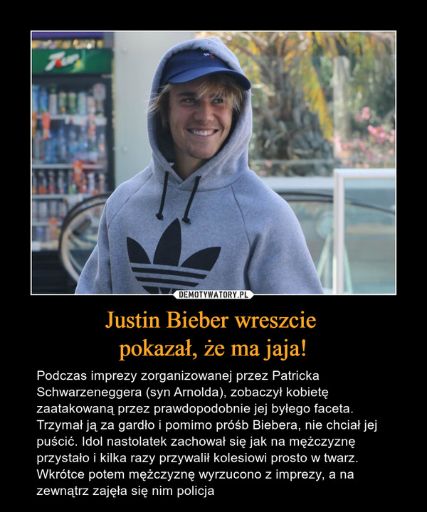 Justin Bieber wreszcie pokazał, że ma jaja! – Podczas imprezy zorganizowanej przez Patricka Schwarzeneggera (syn Arnolda), zobaczył kobietę zaatakowaną przez prawdopodobnie jej byłego faceta. Trzymał ją za gardło i pomimo próśb Biebera, nie chciał jej puścić. Idol nastolatek zachował się jak na mężczyznę przystało i kilka razy przywalił kolesiowi prosto w twarz. Wkrótce potem mężczyznę wyrzucono z imprezy, a na zewnątrz zajęła się nim policja