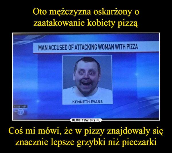 Coś mi mówi, że w pizzy znajdowały się znacznie lepsze grzybki niż pieczarki –  MAN ACCUSED OF ATTACKING WOMAN WITH PIZZA