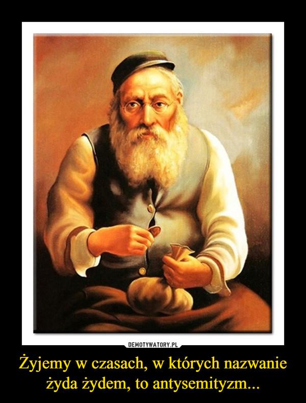 Żyjemy w czasach, w których nazwanie żyda żydem, to antysemityzm... –