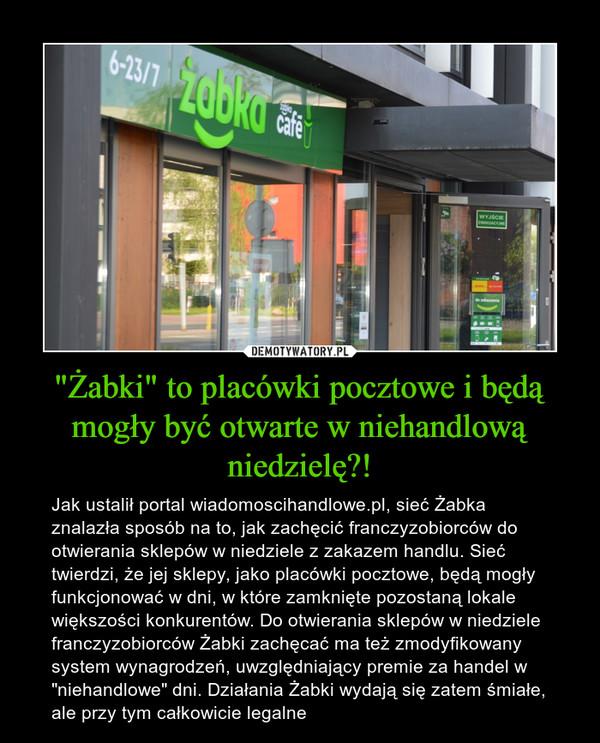 """""""Żabki"""" to placówki pocztowe i będą mogły być otwarte w niehandlową niedzielę?! – Jak ustalił portal wiadomoscihandlowe.pl, sieć Żabka znalazła sposób na to, jak zachęcić franczyzobiorców do otwierania sklepów w niedziele z zakazem handlu. Sieć twierdzi, że jej sklepy, jako placówki pocztowe, będą mogły funkcjonować w dni, w które zamknięte pozostaną lokale większości konkurentów. Do otwierania sklepów w niedziele franczyzobiorców Żabki zachęcać ma też zmodyfikowany system wynagrodzeń, uwzględniający premie za handel w """"niehandlowe"""" dni. Działania Żabki wydają się zatem śmiałe, ale przy tym całkowicie legalne"""