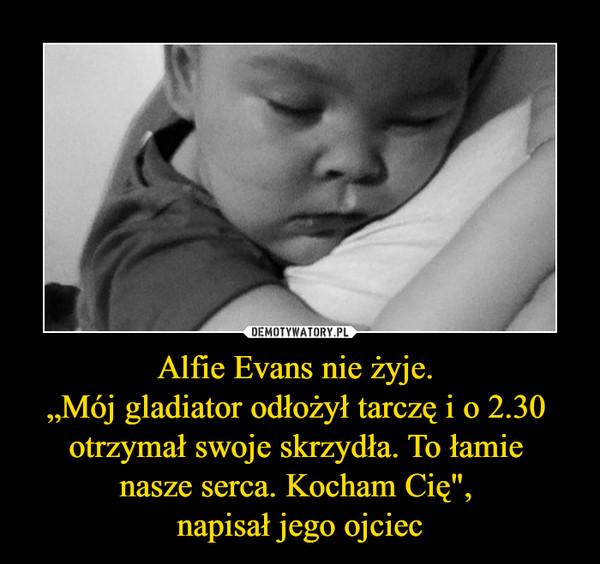"""Alfie Evans nie żyje. """"Mój gladiator odłożył tarczę i o 2.30 otrzymał swoje skrzydła. To łamie nasze serca. Kocham Cię"""", napisał jego ojciec –"""