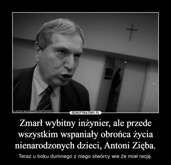 Zmarł wybitny inżynier, ale przede wszystkim wspaniały obrońca życia nienarodzonych dzieci, Antoni Zięba. – Teraz u boku dumnego z niego stwórcy wie że miał rację.