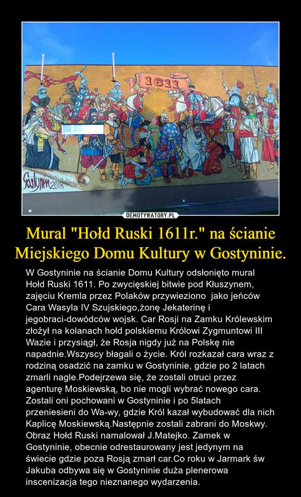 """Mural """"Hołd Ruski 1611r."""" na ścianie Miejskiego Domu Kultury w Gostyninie. – W Gostyninie na ścianie Domu Kultury odsłonięto mural Hołd Ruski 1611. Po zwycięskiej bitwie pod Kłuszynem, zajęciu Kremla przez Polaków przywieziono  jako jeńców Cara Wasyla IV Szujskiego,żonę Jekaterinę i jegobraci-dowódców wojsk. Car Rosji na Zamku Królewskim złożył na kolanach hołd polskiemu Królowi Zygmuntowi III Wazie i przysiągł, że Rosja nigdy już na Polskę nie napadnie.Wszyscy błagali o życie. Król rozkazał cara wraz z rodziną osadzić na zamku w Gostyninie, gdzie po 2 latach zmarli nagle.Podejrzewa się, że zostali otruci przez agenturę Moskiewską, bo nie mogli wybrać nowego cara. Zostali oni pochowani w Gostyninie i po 5latach  przeniesieni do Wa-wy, gdzie Król kazał wybudować dla nich Kaplicę Moskiewską.Następnie zostali zabrani do Moskwy. Obraz Hołd Ruski namalował J.Matejko. Zamek w Gostyninie, obecnie odrestaurowany jest jedynym na świecie gdzie poza Rosją zmarł car.Co roku w Jarmark św Jakuba odbywa się w Gostyninie duża plenerowa inscenizacja tego nieznanego wydarzenia."""