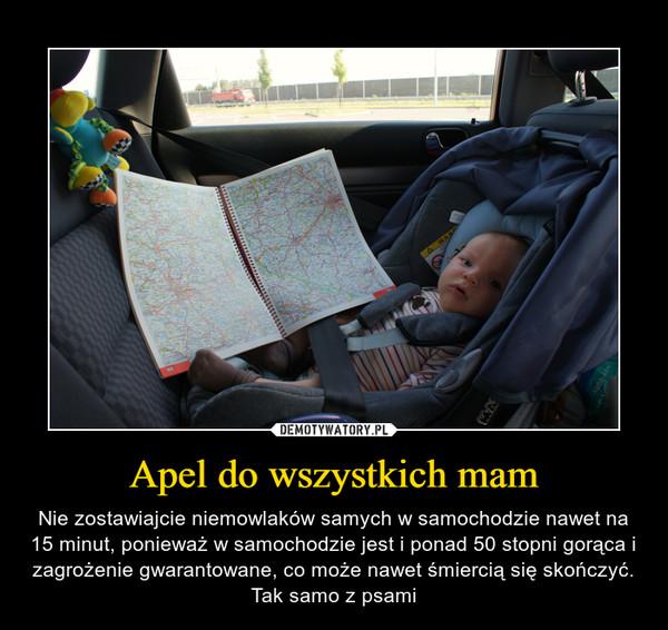Apel do wszystkich mam – Nie zostawiajcie niemowlaków samych w samochodzie nawet na 15 minut, ponieważ w samochodzie jest i ponad 50 stopni gorąca i zagrożenie gwarantowane, co może nawet śmiercią się skończyć. Tak samo z psami