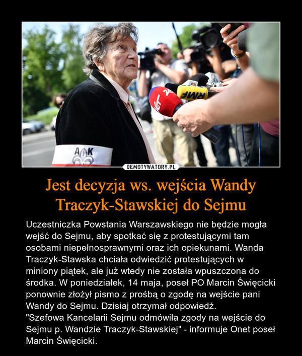 """Jest decyzja ws. wejścia Wandy Traczyk-Stawskiej do Sejmu – Uczestniczka Powstania Warszawskiego nie będzie mogła wejść do Sejmu, aby spotkać się z protestującymi tam osobami niepełnosprawnymi oraz ich opiekunami. Wanda Traczyk-Stawska chciała odwiedzić protestujących w miniony piątek, ale już wtedy nie została wpuszczona do środka. W poniedziałek, 14 maja, poseł PO Marcin Święcicki ponownie złożył pismo z prośbą o zgodę na wejście pani Wandy do Sejmu. Dzisiaj otrzymał odpowiedź.""""Szefowa Kancelarii Sejmu odmówiła zgody na wejście do Sejmu p. Wandzie Traczyk-Stawskiej"""" - informuje Onet poseł Marcin Święcicki."""