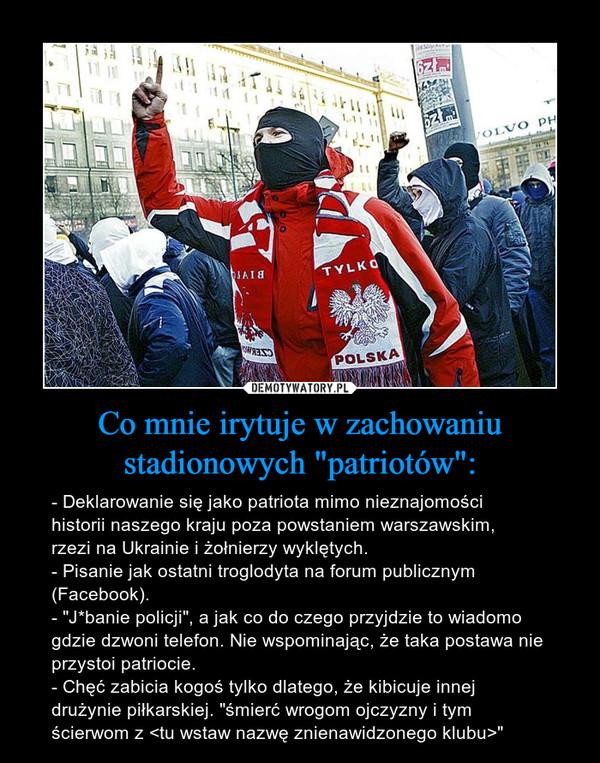 """Co mnie irytuje w zachowaniu stadionowych """"patriotów"""": – - Deklarowanie się jako patriota mimo nieznajomości historii naszego kraju poza powstaniem warszawskim, rzezi na Ukrainie i żołnierzy wyklętych.- Pisanie jak ostatni troglodyta na forum publicznym (Facebook).- """"J*banie policji"""", a jak co do czego przyjdzie to wiadomo gdzie dzwoni telefon. Nie wspominając, że taka postawa nie przystoi patriocie.- Chęć zabicia kogoś tylko dlatego, że kibicuje innej drużynie piłkarskiej. """"śmierć wrogom ojczyzny i tym ścierwom z <tu wstaw nazwę znienawidzonego klubu>"""""""