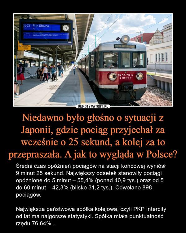 Niedawno było głośno o sytuacji z Japonii, gdzie pociąg przyjechał za wcześnie o 25 sekund, a kolej za to przepraszała. A jak to wygląda w Polsce? – Średni czas opóźnień pociągów na stacji końcowej wyniósł 9 minut 25 sekund. Największy odsetek stanowiły pociągi opóźnione do 5 minut – 55,4% (ponad 40,9 tys.) oraz od 5 do 60 minut – 42,3% (blisko 31,2 tys.). Odwołano 898 pociągów.Największa państwowa spółka kolejowa, czyli PKP Intercity od lat ma najgorsze statystyki. Spółka miała punktualność rzędu 76,64%...