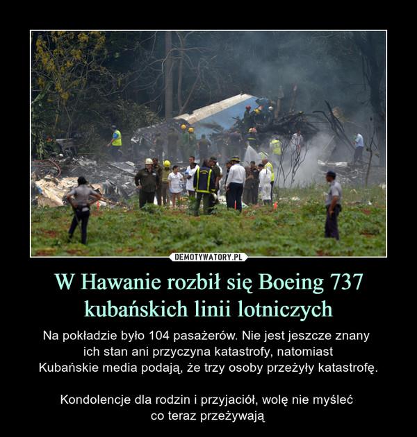 W Hawanie rozbił się Boeing 737 kubańskich linii lotniczych – Na pokładzie było 104 pasażerów. Nie jest jeszcze znany ich stan ani przyczyna katastrofy, natomiastKubańskie media podają, że trzy osoby przeżyły katastrofę.Kondolencje dla rodzin i przyjaciół, wolę nie myśleć co teraz przeżywają