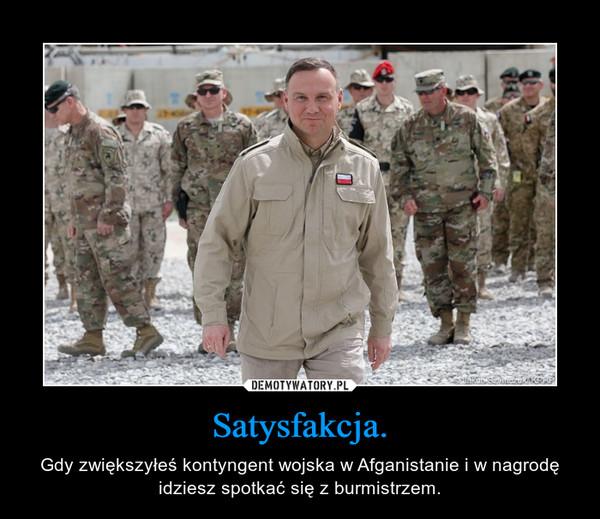 Satysfakcja. – Gdy zwiększyłeś kontyngent wojska w Afganistanie i w nagrodę idziesz spotkać się z burmistrzem.