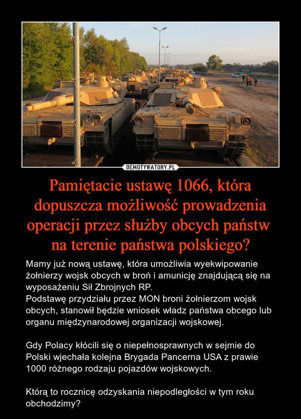 Pamiętacie ustawę 1066, która dopuszcza możliwość prowadzenia operacji przez służby obcych państw na terenie państwa polskiego? – Mamy już nową ustawę, która umożliwia wyekwipowanie żołnierzy wojsk obcych w broń i amunicję znajdującą się na wyposażeniu Sił Zbrojnych RP.Podstawę przydziału przez MON broni żołnierzom wojsk obcych, stanowił będzie wniosek władz państwa obcego lub organu międzynarodowej organizacji wojskowej.Gdy Polacy kłócili się o niepełnosprawnych w sejmie do Polski wjechała kolejna Brygada Pancerna USA z prawie 1000 różnego rodzaju pojazdów wojskowych.Którą to rocznicę odzyskania niepodległości w tym roku obchodzimy?