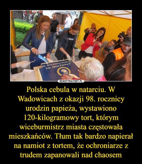 Polska cebula w natarciu. W Wadowicach z okazji 98. rocznicy urodzin papieża, wystawiono 120-kilogramowy tort, którym wiceburmistrz miasta częstowała mieszkańców. Tłum tak bardzo napierał na namiot z tortem, że ochroniarze z trudem zapanowali nad chaosem –