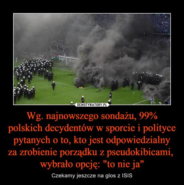"""Wg. najnowszego sondażu, 99% polskich decydentów w sporcie i polityce pytanych o to, kto jest odpowiedzialny za zrobienie porządku z pseudokibicami,  wybrało opcję: """"to nie ja"""" – Czekamy jeszcze na glos z ISIS"""