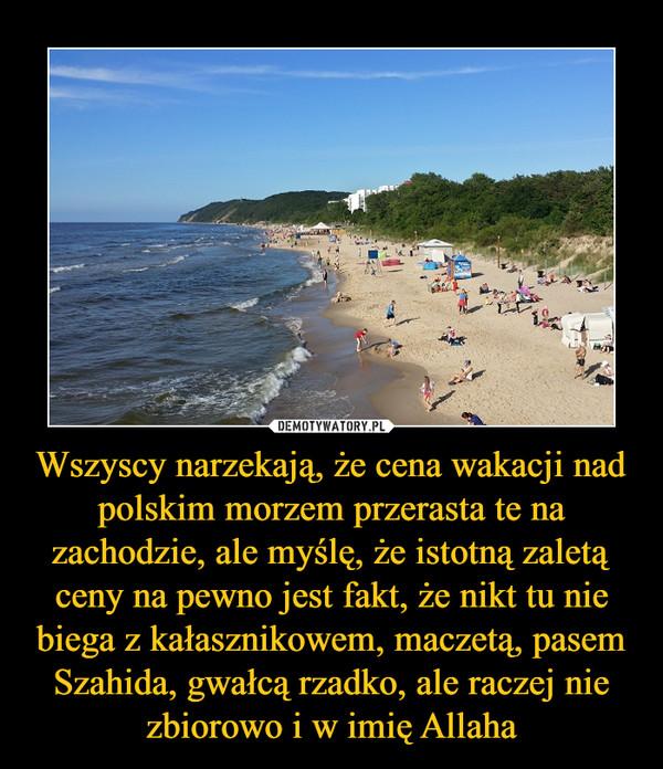 Wszyscy narzekają, że cena wakacji nad polskim morzem przerasta te na zachodzie, ale myślę, że istotną zaletą ceny na pewno jest fakt, że nikt tu nie biega z kałasznikowem, maczetą, pasem Szahida, gwałcą rzadko, ale raczej nie zbiorowo i w imię Allaha –