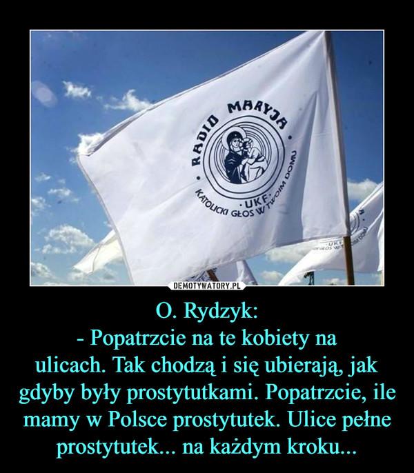 O. Rydzyk:- Popatrzcie na te kobiety naulicach. Tak chodzą i się ubierają, jak gdyby były prostytutkami. Popatrzcie, ile mamy w Polsce prostytutek. Ulice pełne prostytutek... na każdym kroku... –