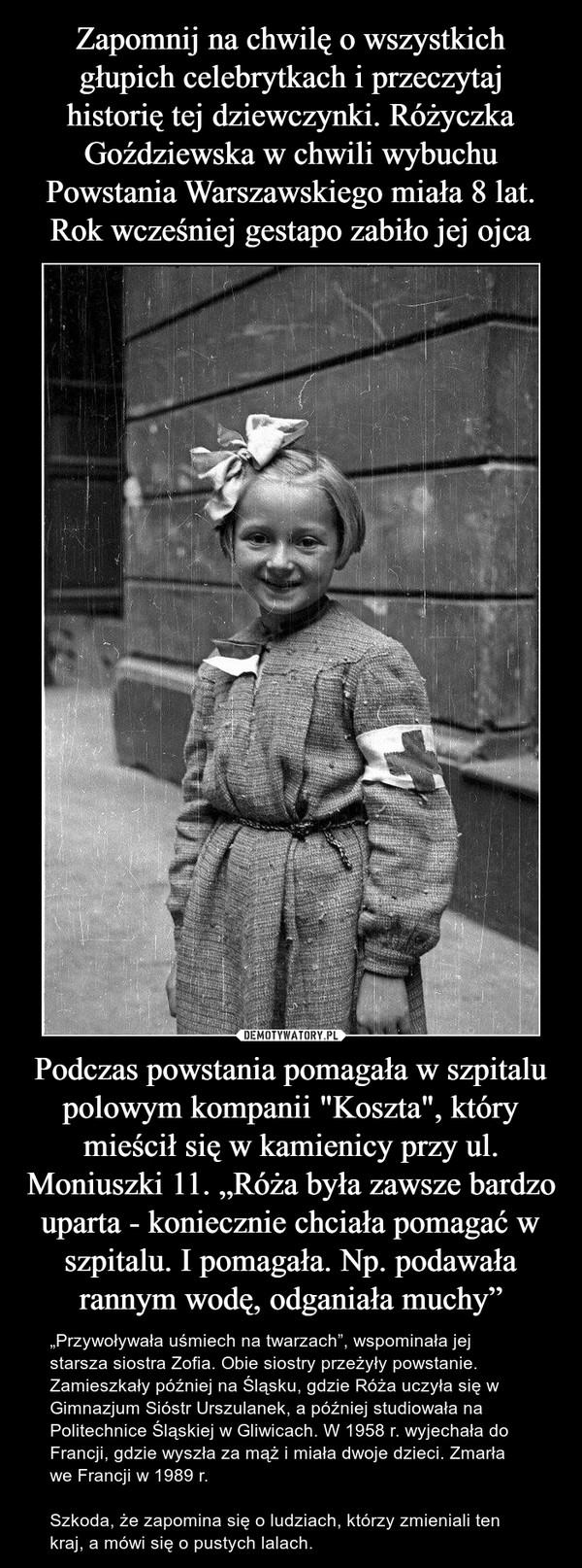 """Podczas powstania pomagała w szpitalu polowym kompanii """"Koszta"""", który mieścił się w kamienicy przy ul. Moniuszki 11. """"Róża była zawsze bardzo uparta - koniecznie chciała pomagać w szpitalu. I pomagała. Np. podawała rannym wodę, odganiała muchy"""" – """"Przywoływała uśmiech na twarzach"""", wspominała jej starsza siostra Zofia. Obie siostry przeżyły powstanie. Zamieszkały później na Śląsku, gdzie Róża uczyła się w Gimnazjum Sióstr Urszulanek, a później studiowała na Politechnice Śląskiej w Gliwicach. W 1958 r. wyjechała do Francji, gdzie wyszła za mąż i miała dwoje dzieci. Zmarła we Francji w 1989 r.  Szkoda, że zapomina się o ludziach, którzy zmieniali ten kraj, a mówi się o pustych lalach."""