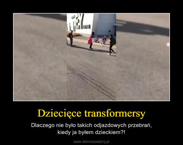 Dziecięce transformersy – Dlaczego nie było takich odjazdowych przebrań,kiedy ja byłem dzieckiem?!