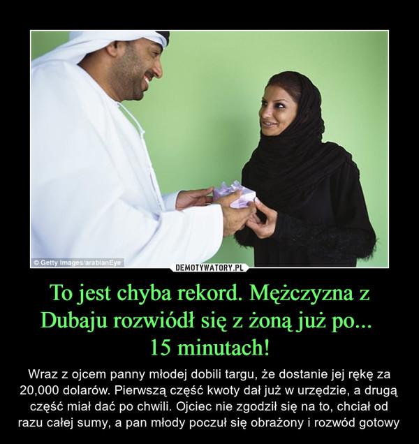 To jest chyba rekord. Mężczyzna z Dubaju rozwiódł się z żoną już po... 15 minutach! – Wraz z ojcem panny młodej dobili targu, że dostanie jej rękę za 20,000 dolarów. Pierwszą część kwoty dał już w urzędzie, a drugą część miał dać po chwili. Ojciec nie zgodził się na to, chciał od razu całej sumy, a pan młody poczuł się obrażony i rozwód gotowy