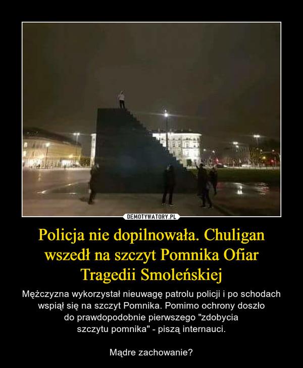 """Policja nie dopilnowała. Chuligan wszedł na szczyt Pomnika OfiarTragedii Smoleńskiej – Mężczyzna wykorzystał nieuwagę patrolu policji i po schodach wspiął się na szczyt Pomnika. Pomimo ochrony doszłodo prawdopodobnie pierwszego """"zdobyciaszczytu pomnika"""" - piszą internauci.Mądre zachowanie?"""