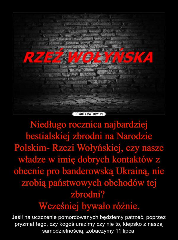 Niedługo rocznica najbardziej bestialskiej zbrodni na Narodzie Polskim- Rzezi Wołyńskiej, czy nasze władze w imię dobrych kontaktów z obecnie pro banderowską Ukrainą, nie zrobią państwowych obchodów tej zbrodni? Wcześniej bywało różnie. – Jeśli na uczczenie pomordowanych będziemy patrzeć, poprzez pryzmat tego, czy kogoś urazimy czy nie to, kiepsko z naszą samodzielnością, zobaczymy 11 lipca.