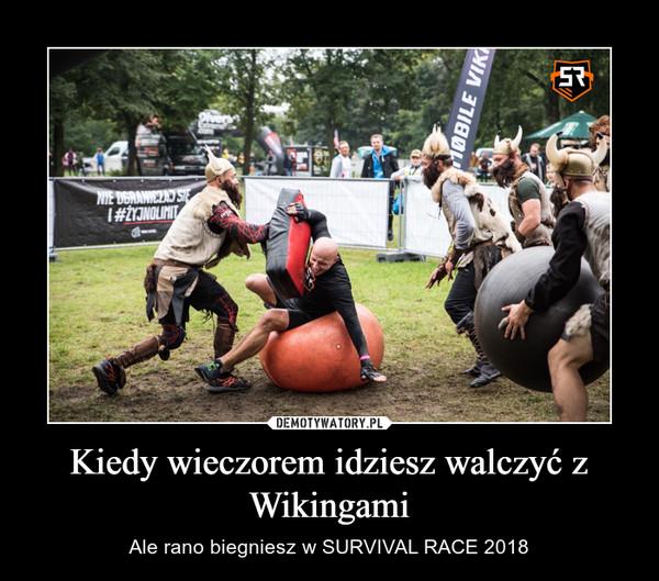 Kiedy wieczorem idziesz walczyć z Wikingami – Ale rano biegniesz w SURVIVAL RACE 2018