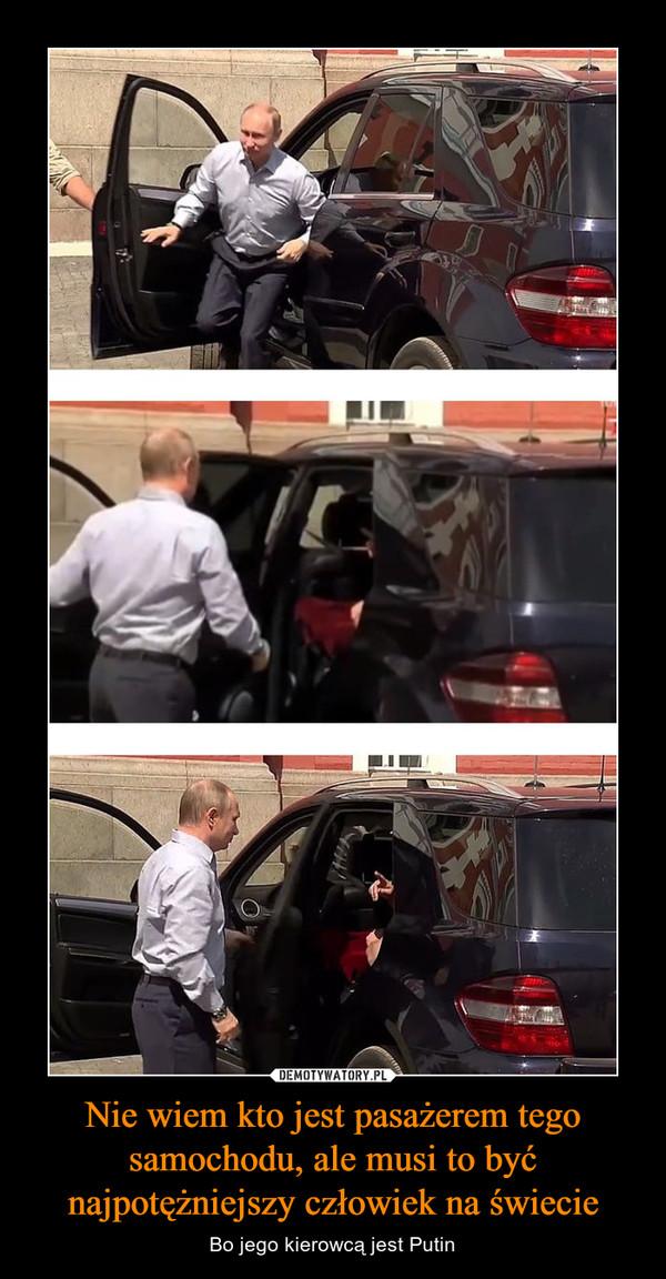 Nie wiem kto jest pasażerem tego samochodu, ale musi to być najpotężniejszy człowiek na świecie – Bo jego kierowcą jest Putin