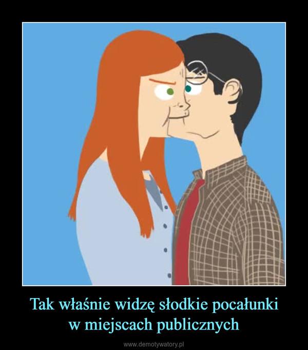 Tak właśnie widzę słodkie pocałunkiw miejscach publicznych –