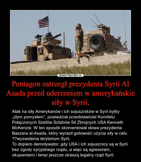 """Pentagon ostrzegł prezydenta Syrii Al Asada przed uderzeniem w amerykańskie siły w Syrii. – Atak na siły Amerykanów i ich sojuszników w Syrii byłby """"złym pomysłem"""", powiedział przedstawiciel Komitetu Połączonych Szefów Sztabów Sił Zbrojnych USA Kenneth McKenzie. W ten sposób skomentował słowa prezydenta Baszara al-Asada, który wyraził gotowość użycia siły w celu wyzwolenia terytorium Syrii.To dopiero demotywator, gdy USA i ich sojusznicy są w Syrii bez zgody syryjskiego rządu, a więc są agresoram, okupantami i teraz jeszcze straszą legalny rząd Syrii."""